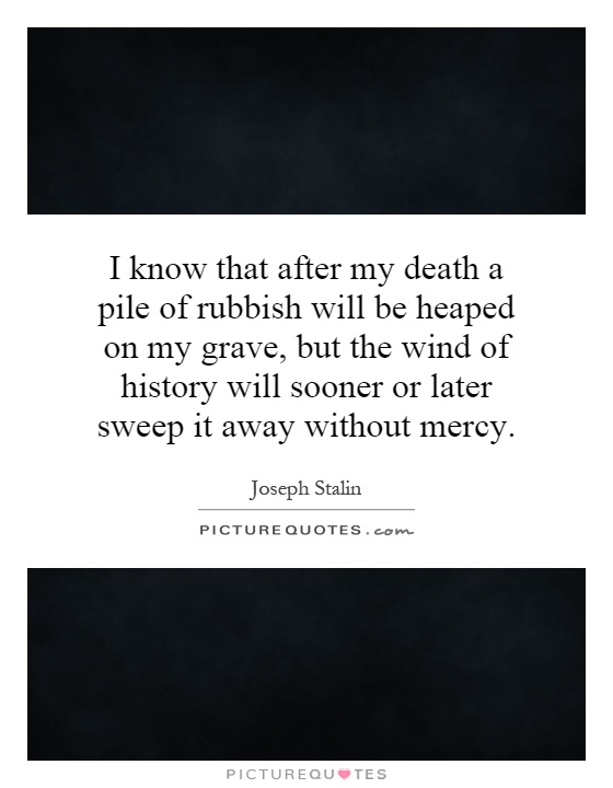 I know that after my death a pile of rubbish will be heaped on my grave, but the wind of history will sooner or later sweep it away without mercy Picture Quote #1