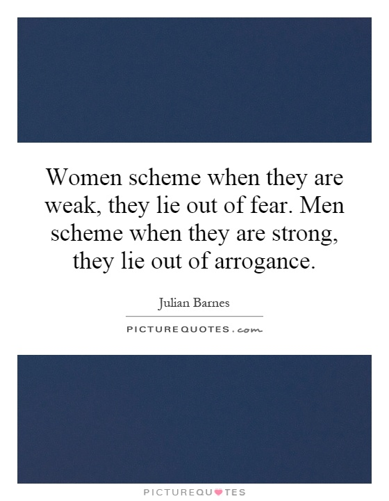 Women scheme when they are weak, they lie out of fear. Men scheme when they are strong, they lie out of arrogance Picture Quote #1