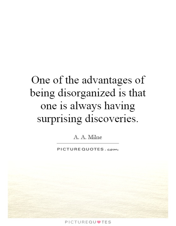 One of the advantages of being disorganized is that one is always having surprising discoveries Picture Quote #1