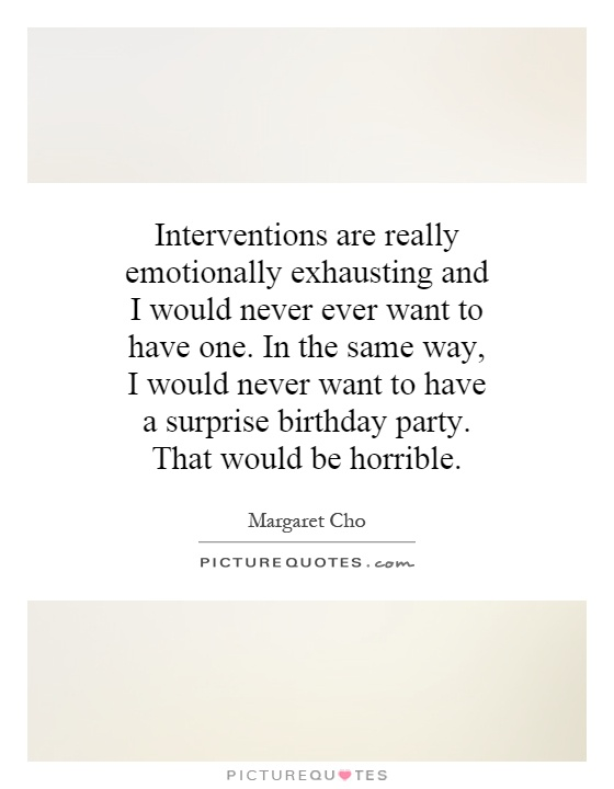 Interventions are really emotionally exhausting and I would never ever want to have one. In the same way, I would never want to have a surprise birthday party. That would be horrible Picture Quote #1