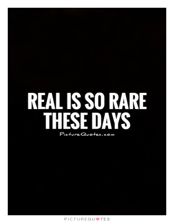 Real is so rare these days Picture Quote #1