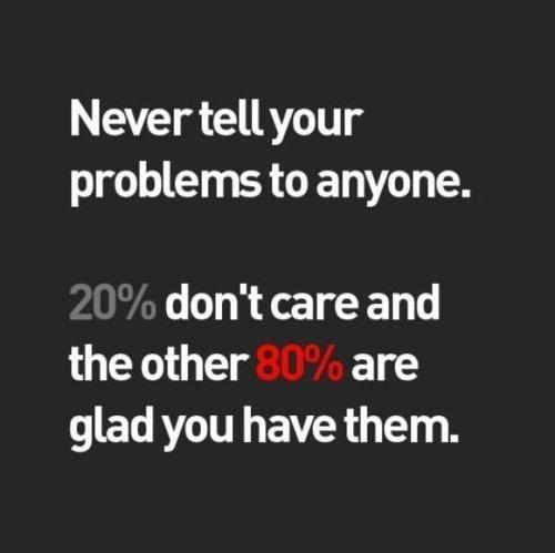 Never tell your problems to anyone. 20 percent don't care and the other 80 percent are glad you have them Picture Quote #1