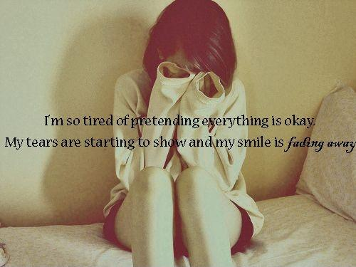I'm so tired of pretending everything is okay. My tears are starting to show and my smile is fading away Picture Quote #1