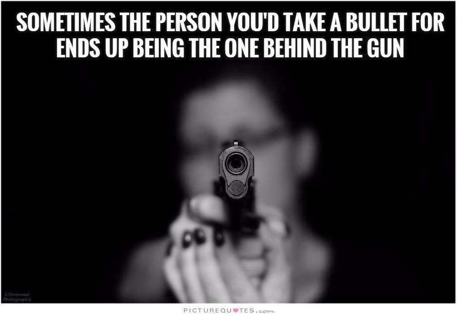 Sometimes, the person you'd take a bullet for ends up being the one behind the gun Picture Quote #2