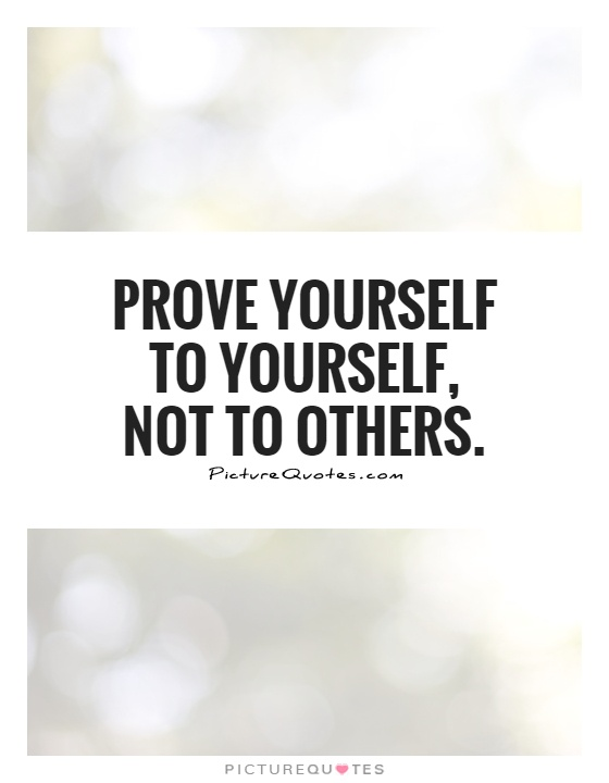 Prove yourself to yourself, not to others Picture Quote #1