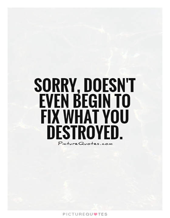 Sorry, doesn't even begin to fix what you destroyed Picture Quote #1