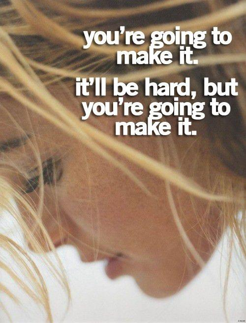 You're going to make it. It'll be hard, but you're going to make it Picture Quote #1