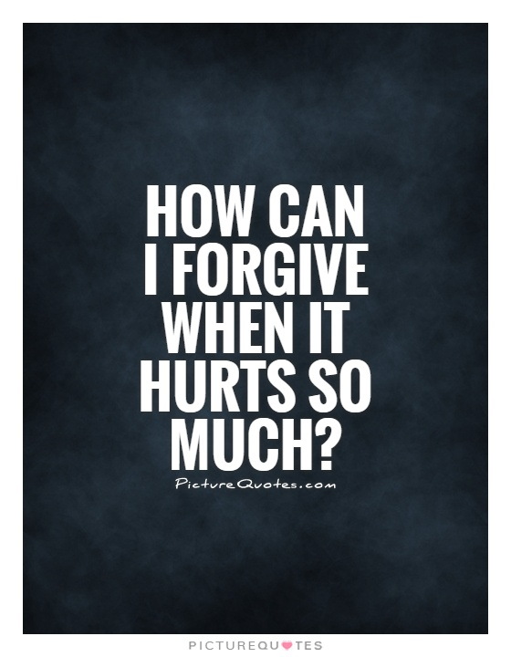 How can I forgive when it hurts so much? Picture Quote #1