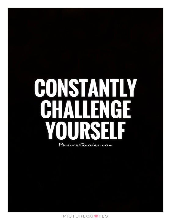 Constantly challenge yourself Picture Quote #1