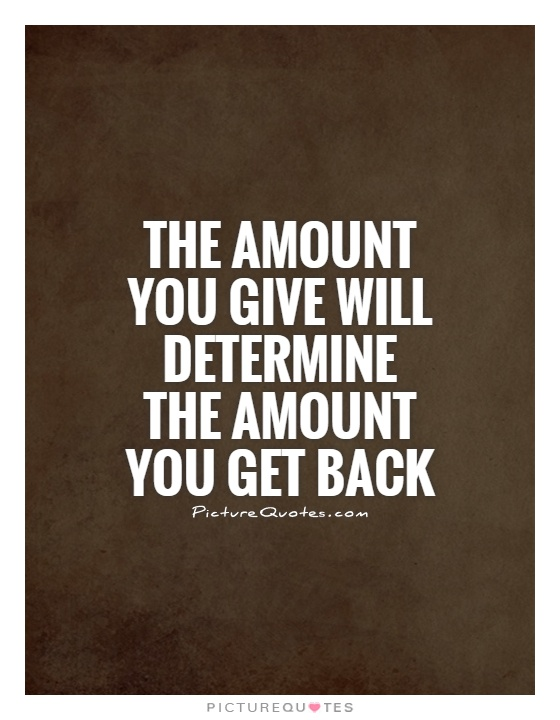 The amount you give will determine the amount you get back Picture Quote #1