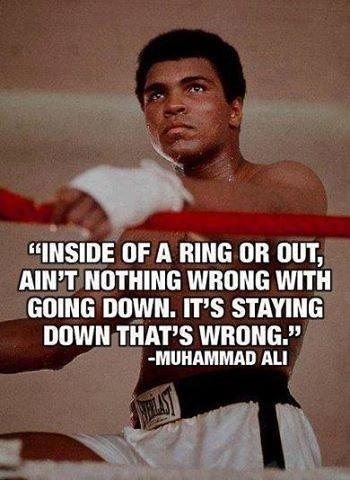 Inside of the ring or out, ain't nothing wrong with going down. It's staying down that's wrong Picture Quote #1