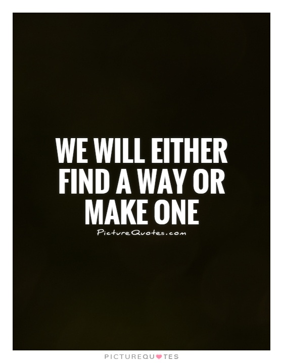 We will either find a way or make one Picture Quote #1