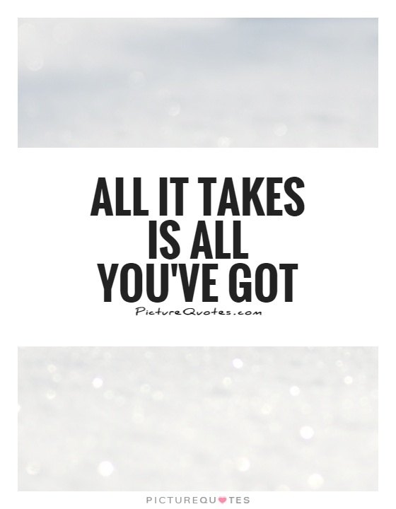 All it takes is all you've got Picture Quote #1