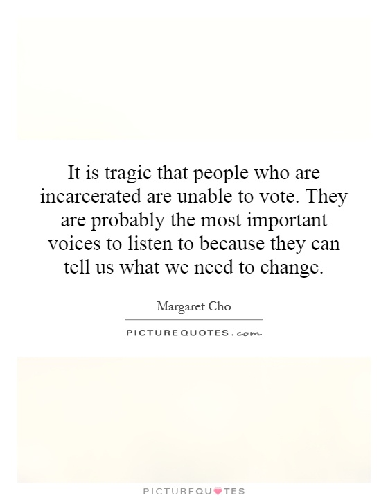 It is tragic that people who are incarcerated are unable to vote. They are probably the most important voices to listen to because they can tell us what we need to change Picture Quote #1