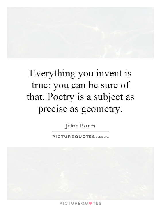 Everything you invent is true: you can be sure of that. Poetry is a subject as precise as geometry Picture Quote #1