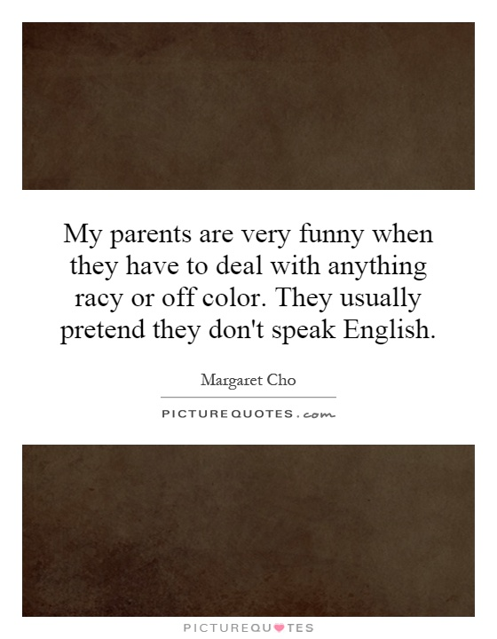 My parents are very funny when they have to deal with anything racy or off color. They usually pretend they don't speak English Picture Quote #1
