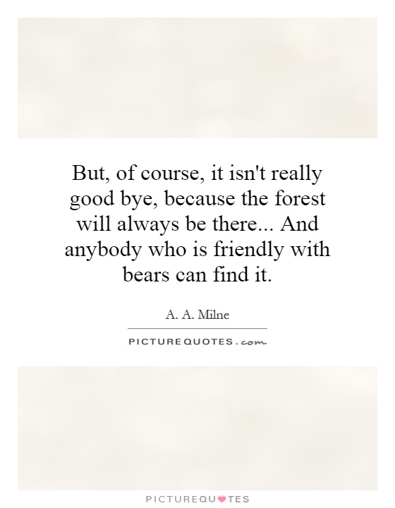 But, of course, it isn't really good bye, because the forest will always be there... And anybody who is friendly with bears can find it Picture Quote #1