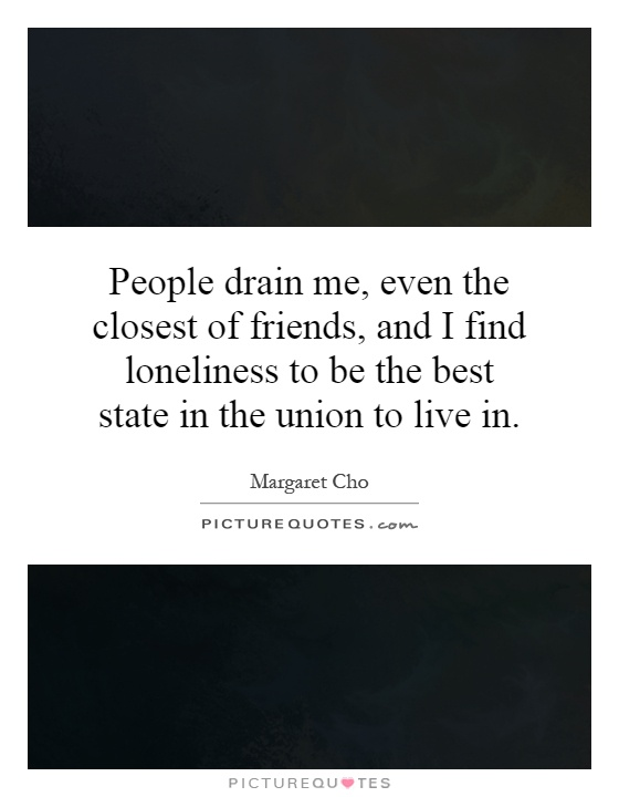 People drain me, even the closest of friends, and I find loneliness to be the best state in the union to live in Picture Quote #1