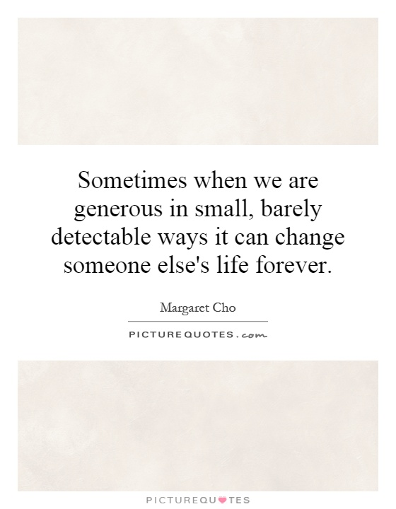 Sometimes when we are generous in small, barely detectable ways it can change someone else's life forever Picture Quote #1