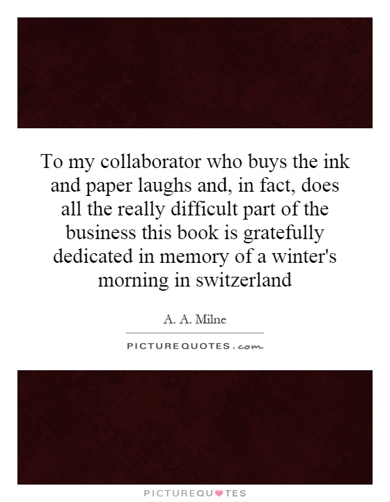 To my collaborator who buys the ink and paper laughs and, in fact, does all the really difficult part of the business this book is gratefully dedicated in memory of a winter's morning in switzerland Picture Quote #1