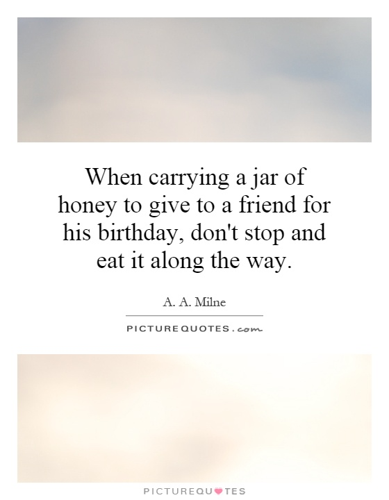 When carrying a jar of honey to give to a friend for his birthday, don't stop and eat it along the way Picture Quote #1