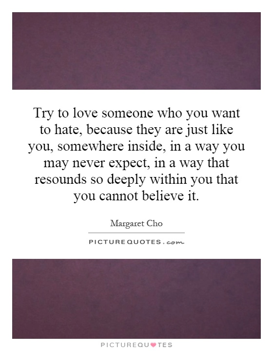 Try to love someone who you want to hate, because they are just like you, somewhere inside, in a way you may never expect, in a way that resounds so deeply within you that you cannot believe it Picture Quote #1