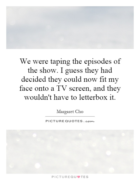 We were taping the episodes of the show. I guess they had decided they could now fit my face onto a TV screen, and they wouldn't have to letterbox it Picture Quote #1