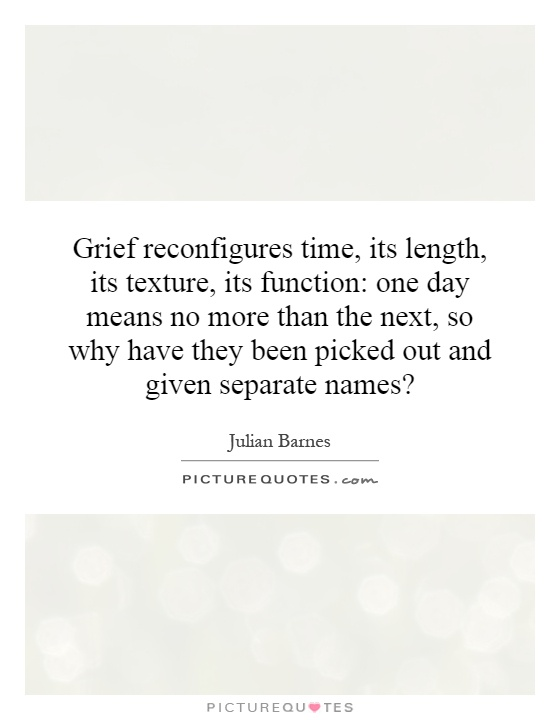 Grief reconfigures time, its length, its texture, its function: one day means no more than the next, so why have they been picked out and given separate names? Picture Quote #1
