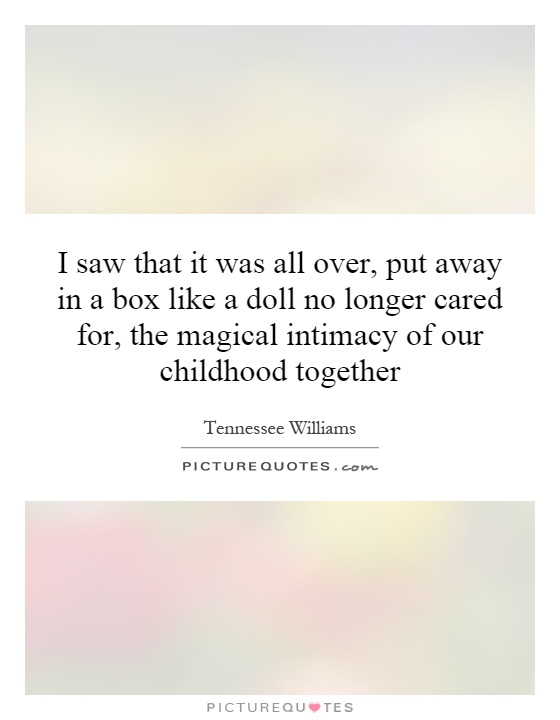 I saw that it was all over, put away in a box like a doll no longer cared for, the magical intimacy of our childhood together Picture Quote #1