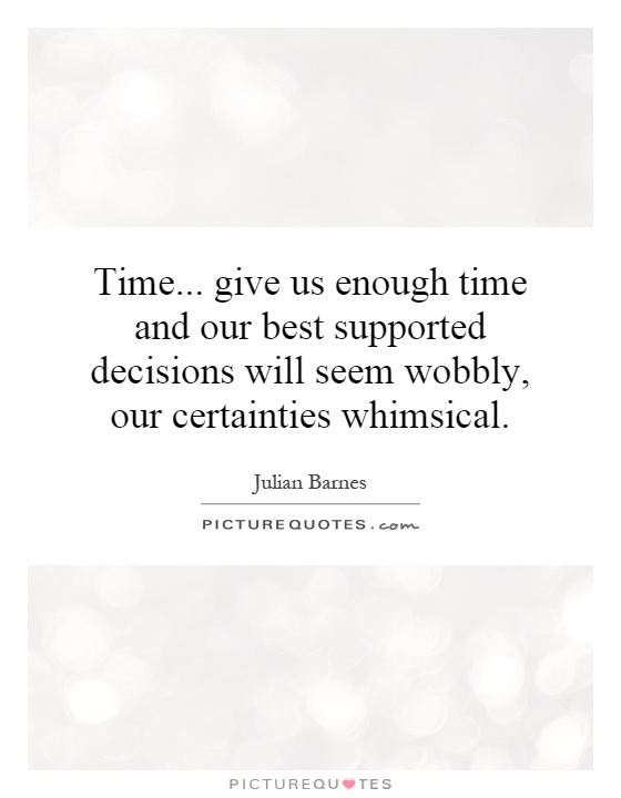 Time... give us enough time and our best supported decisions will seem wobbly, our certainties whimsical Picture Quote #1