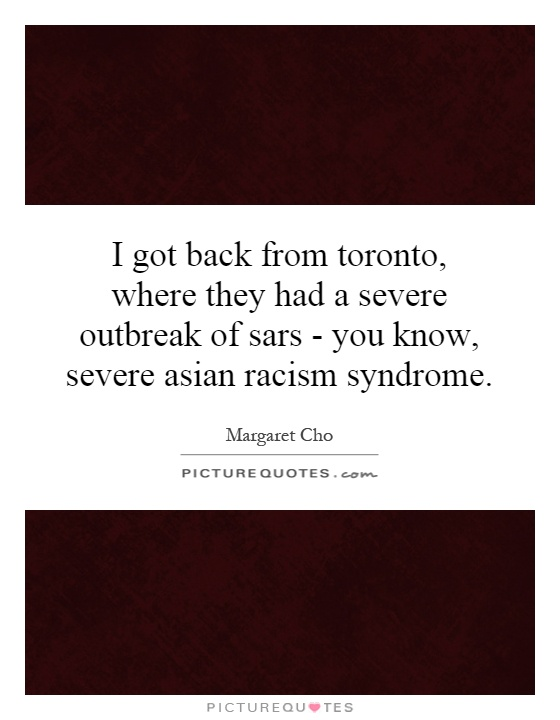 I got back from toronto, where they had a severe outbreak of sars - you know, severe asian racism syndrome Picture Quote #1