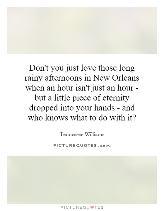 Don't you just love those long rainy afternoons in New Orleans when an hour isn't just an hour - but a little piece of eternity dropped into your hands - and who knows what to do with it? Picture Quote #1