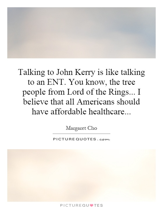 Talking to John Kerry is like talking to an ENT. You know, the tree people from Lord of the Rings... I believe that all Americans should have affordable healthcare Picture Quote #1
