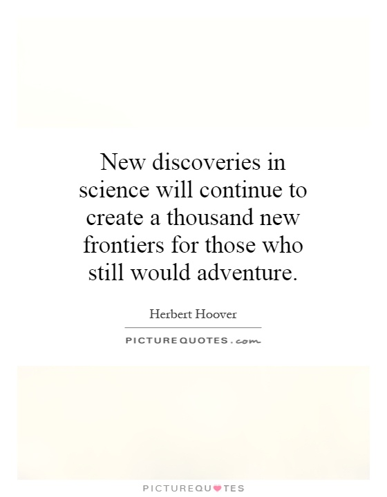 New discoveries in science will continue to create a thousand new frontiers for those who still would adventure Picture Quote #1