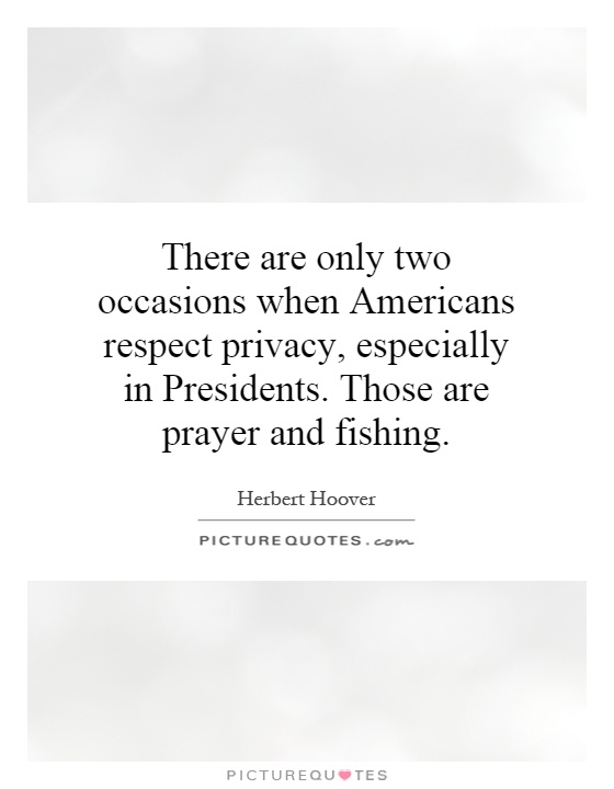 There are only two occasions when Americans respect privacy, especially in Presidents. Those are prayer and fishing Picture Quote #1