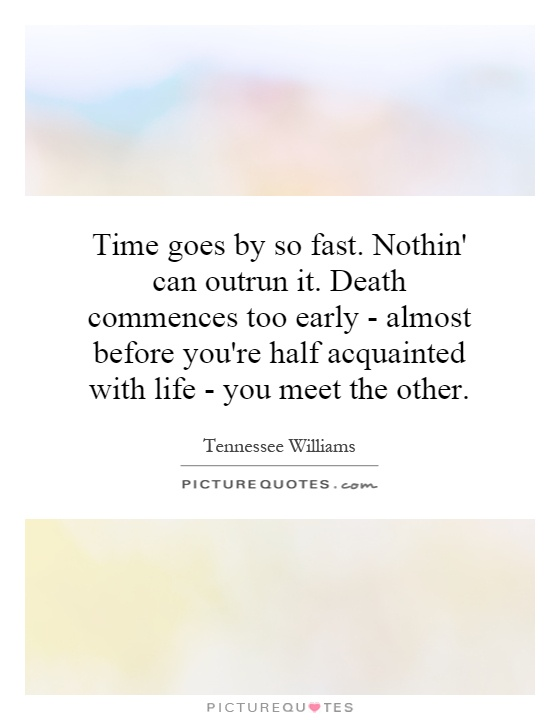 Time goes by so fast. Nothin' can outrun it. Death commences too early - almost before you're half acquainted with life - you meet the other Picture Quote #1