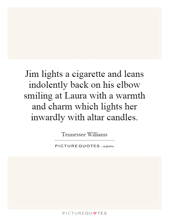 Jim lights a cigarette and leans indolently back on his elbow smiling at Laura with a warmth and charm which lights her inwardly with altar candles Picture Quote #1