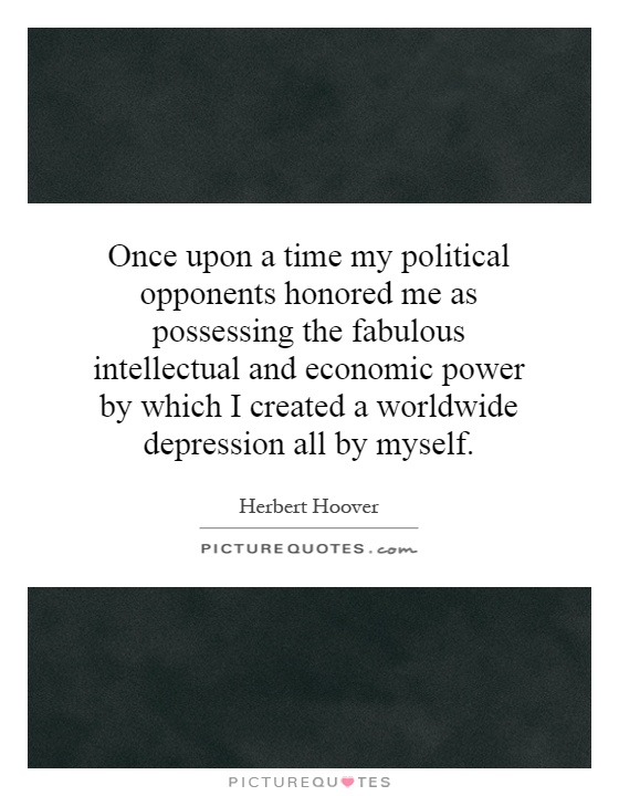 Once upon a time my political opponents honored me as possessing the fabulous intellectual and economic power by which I created a worldwide depression all by myself Picture Quote #1