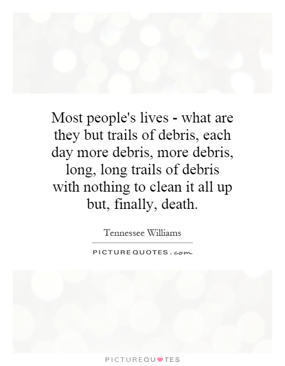 Most people's lives - what are they but trails of debris, each day more debris, more debris, long, long trails of debris with nothing to clean it all up but, finally, death Picture Quote #1