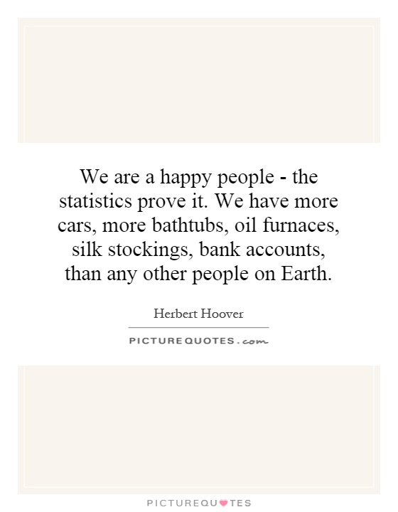 We are a happy people - the statistics prove it. We have more cars, more bathtubs, oil furnaces, silk stockings, bank accounts, than any other people on Earth Picture Quote #1