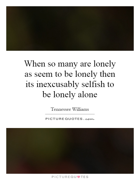 When so many are lonely as seem to be lonely then its inexcusably selfish to be lonely alone Picture Quote #1