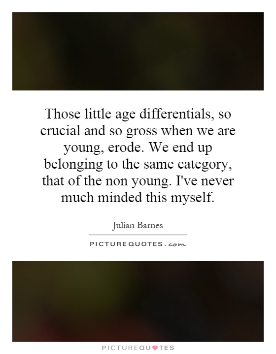 Those little age differentials, so crucial and so gross when we are young, erode. We end up belonging to the same category, that of the non young. I've never much minded this myself Picture Quote #1