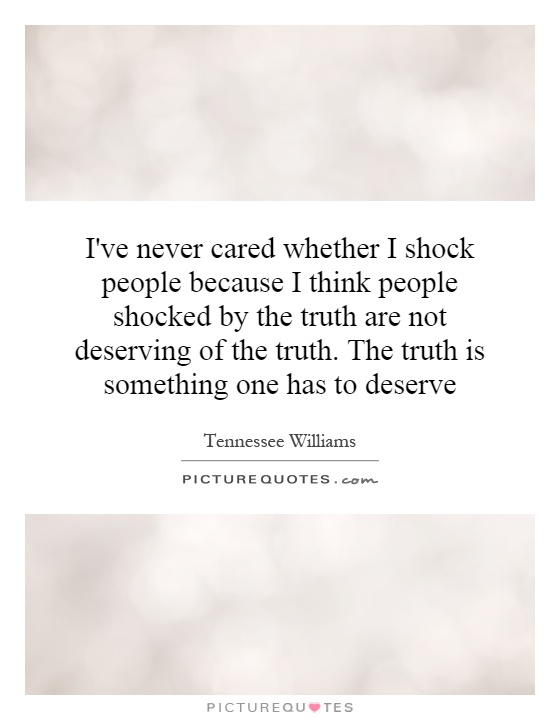 I've never cared whether I shock people because I think people shocked by the truth are not deserving of the truth. The truth is something one has to deserve Picture Quote #1