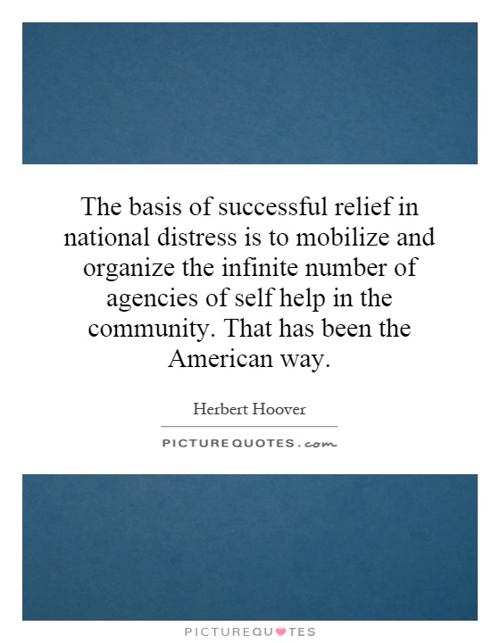 The basis of successful relief in national distress is to mobilize and organize the infinite number of agencies of self help in the community. That has been the American way Picture Quote #1