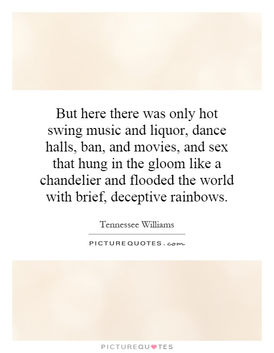 But here there was only hot swing music and liquor, dance halls, ban, and movies, and sex that hung in the gloom like a chandelier and flooded the world with brief, deceptive rainbows Picture Quote #1