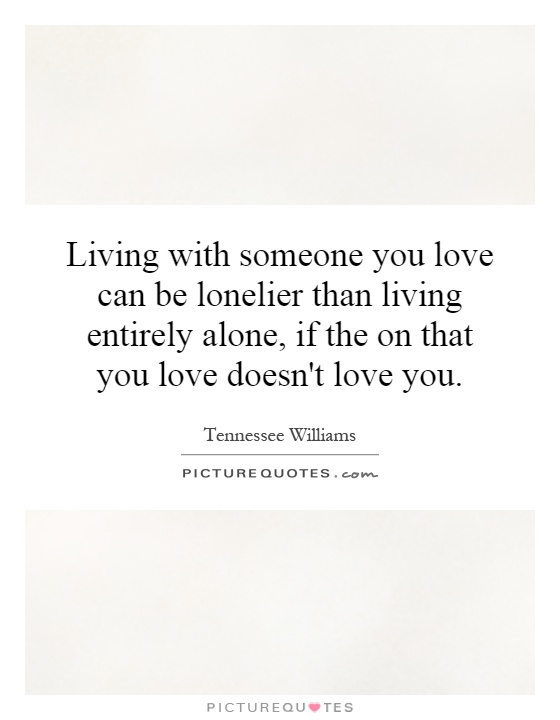 Living with someone you love can be lonelier than living entirely alone, if the on that you love doesn't love you Picture Quote #1