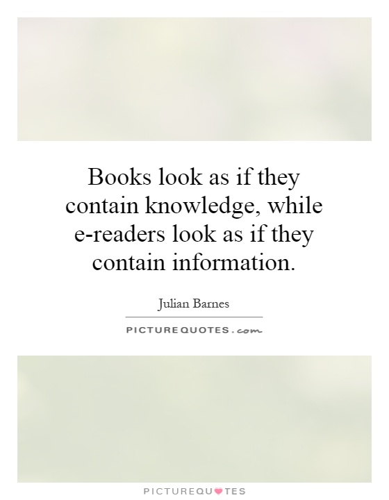 Books look as if they contain knowledge, while e-readers look as if they contain information Picture Quote #1
