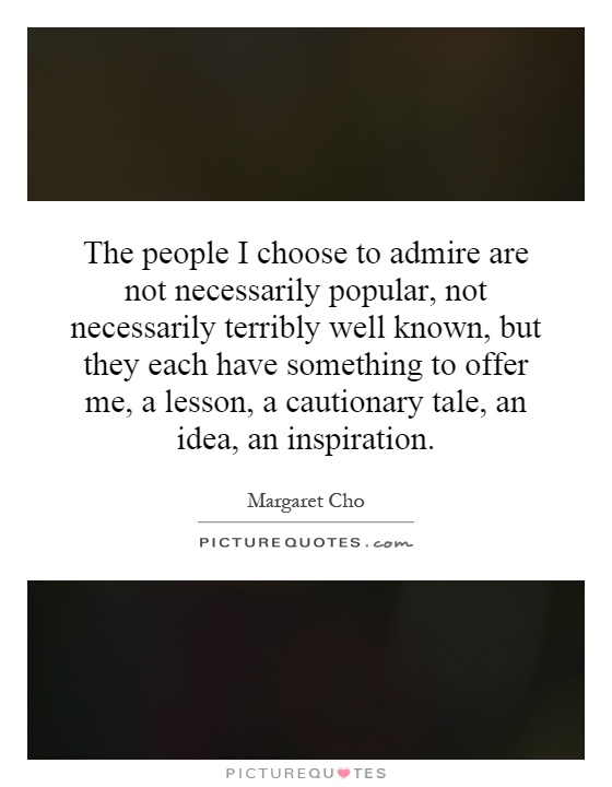 The people I choose to admire are not necessarily popular, not necessarily terribly well known, but they each have something to offer me, a lesson, a cautionary tale, an idea, an inspiration Picture Quote #1