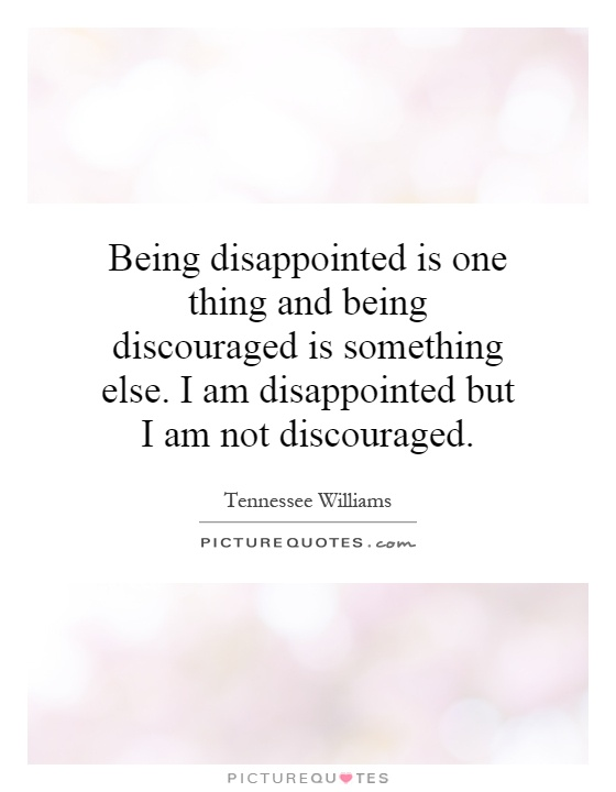 Being disappointed is one thing and being discouraged is something else. I am disappointed but I am not discouraged Picture Quote #1