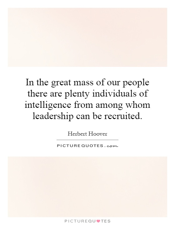In the great mass of our people there are plenty individuals of intelligence from among whom leadership can be recruited Picture Quote #1